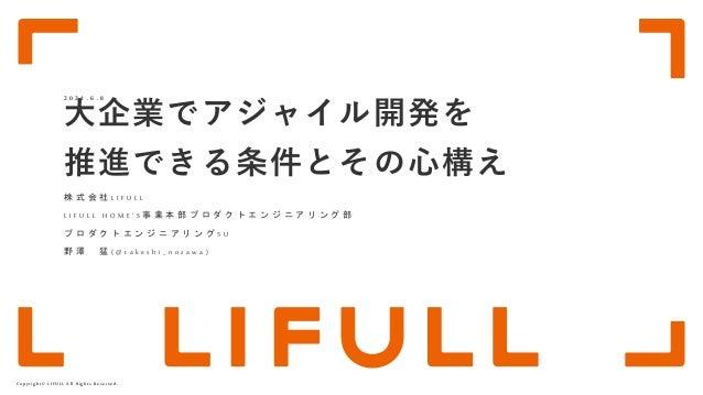 Copyright© LIFULL All Rights Reserved. 大企業でアジャイル開発を 推進できる条件とその心構え 株 式 会 社 L I F U L L L I F U L L H O M E ' S 事 業 本 部 プ ロ ...