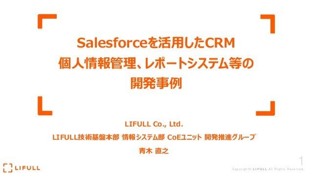 1Copyright© LIFULL All Rights Reserved. Salesforceを活用したCRM 個人情報管理、レポートシステム等の 開発事例 LIFULL Co., Ltd. LIFULL技術基盤本部 情報システム部 Co...