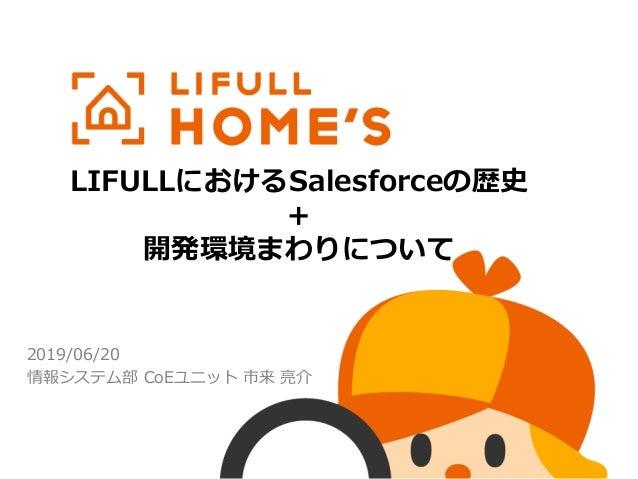 LIFULLにおけるSalesforceの歴史 + 開発環境まわりについて 2019/06/20 情報システム部 CoEユニット 市来 亮介