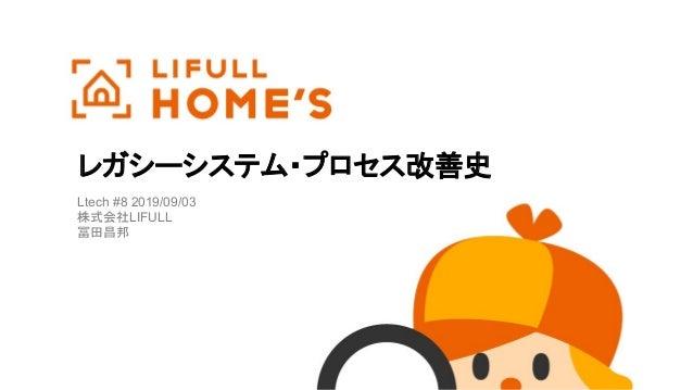 レガシーシステム・プロセス改善史 Ltech #8 2019/09/03 株式会社LIFULL 冨田昌邦