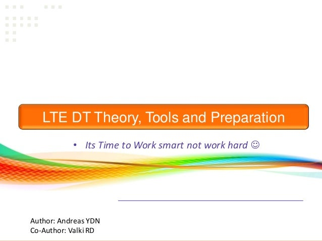 Consulting| Training| Research LTE DT Theory, Tools and Preparation • Its Time to Work smart not work hard  Author: Andre...