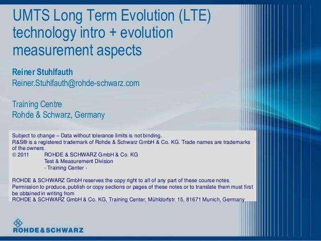 UMTS Long Term Evolution (LTE) technology intro + evolution measurement aspects Reiner Stuhlfauth Reiner.Stuhlfauth@rohde-...