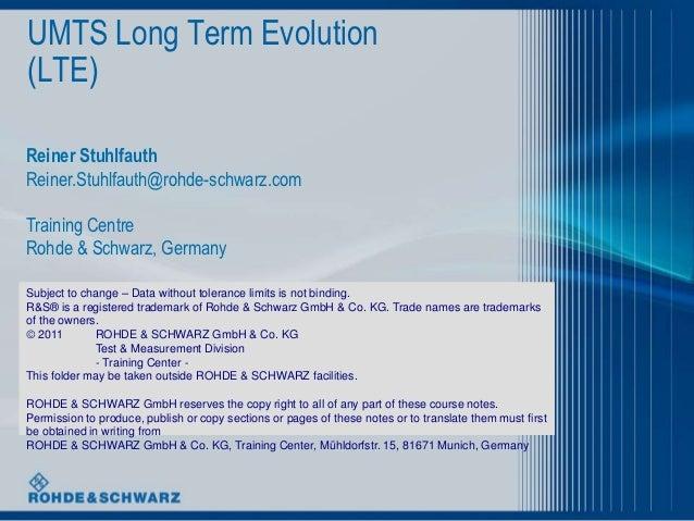 UMTS Long Term Evolution(LTE)Reiner StuhlfauthReiner.Stuhlfauth@rohde-schwarz.comTraining CentreRohde & Schwarz, GermanySu...