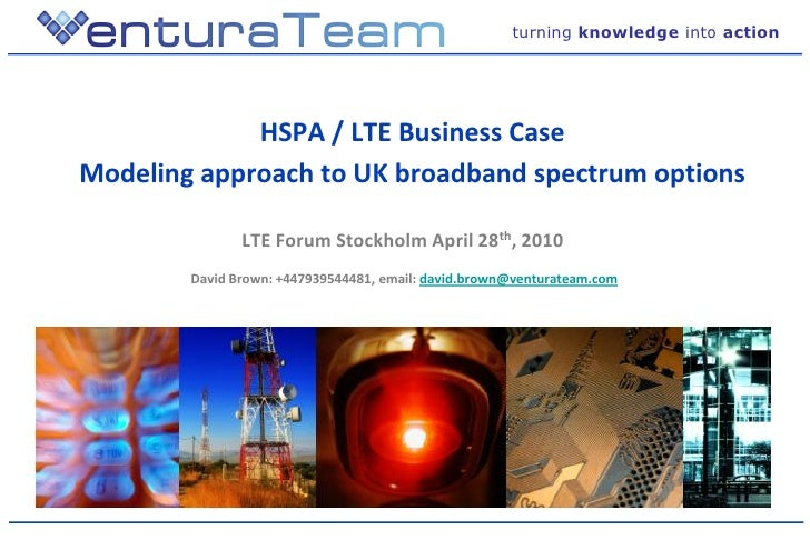 turning knowledge into action                  HSPA / LTE Business Case Modeling approach to UK broadband spectrum options...
