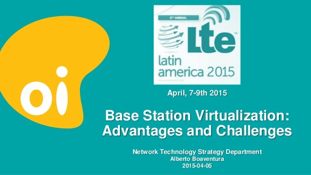 Base Station Virtualization: Advantages and Challenges Network Technology Strategy Department Alberto Boaventura 2015-04-0...