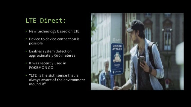 LTE Direct: • New technology based on LTE • Device to device connection is possible • Enables system detection approximate...