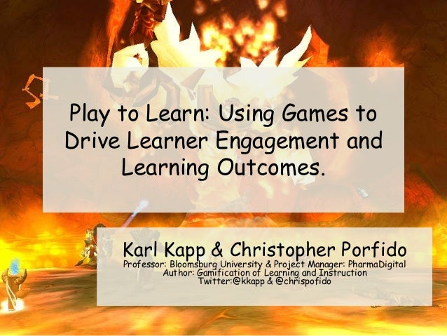 Play to Learn: Using Games to Drive Learner Engagement and Learning Outcomes. Karl Kapp & Christopher Porfido Professor: B...