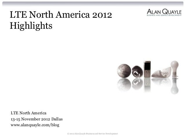 LTE North America 2012HighlightsLTE North America13-15 November 2012 Dallaswww.alanquayle.com/blog                        ...