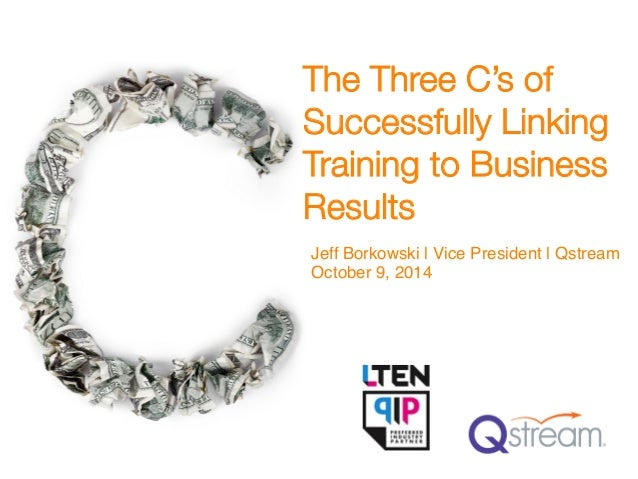 The Three C's of Successfully Linking Training to Business Results Jeff Borkowski | Vice President | Qstream! October 9, 2...