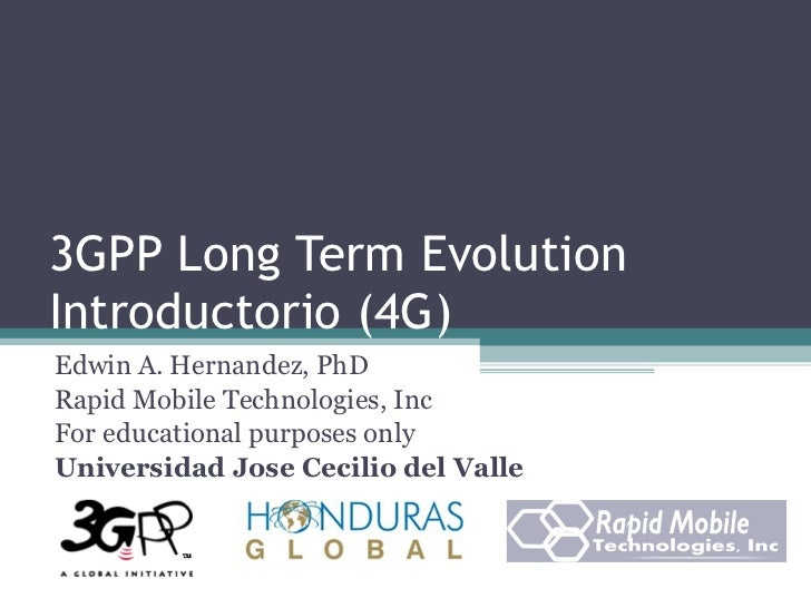 3GPP Long Term Evolution Introductorio (4G) Edwin A. Hernandez, PhD Rapid Mobile Technologies, Inc For educational purpose...