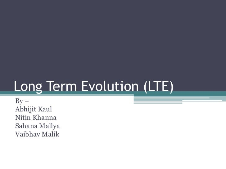 Long Term Evolution (LTE)<br />By –<br />AbhijitKaul<br />Nitin Khanna<br />SahanaMallya<br />VaibhavMalik<br />