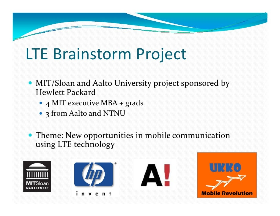 LTE Brainstorm Project MIT/Sloan and Aalto University project sponsored by Hewlett Packard   4 MIT executive MBA + grads  ...