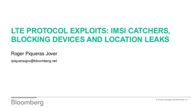 LTE PROTOCOL EXPLOITS: IMSI CATCHERS, BLOCKING DEVICES AND LOCATION LEAKS Roger Piqueras Jover rpiquerasjov@bloomberg.net ...