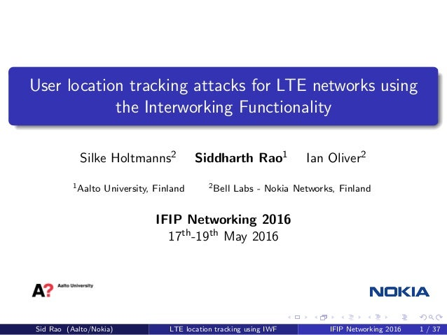 User location tracking attacks for LTE networks using the Interworking Functionality Silke Holtmanns2 Siddharth Rao1 Ian O...