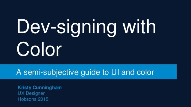 Dev-signing with Color A semi-subjective guide to UI and color Kristy Cunningham UX Designer Hobsons 2015