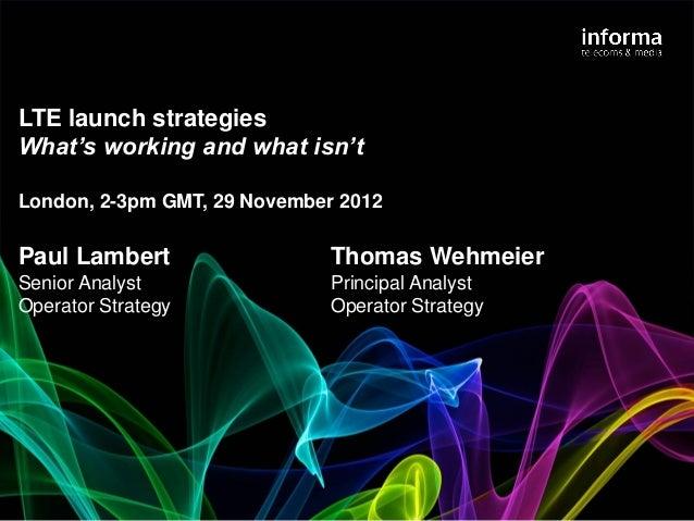 LTE launch strategiesWhat's working and what isn'tLondon, 2-3pm GMT, 29 November 2012Paul Lambert                  Thomas ...