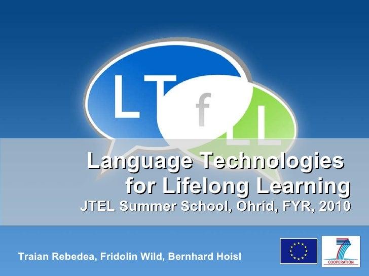 Language Technologies  for Lifelong Learning JTEL Summer School, Ohrid, FYR, 2010 Traian Rebedea, Fridolin Wild, Bernhard ...