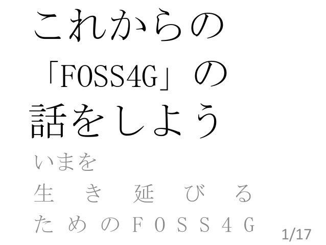 これからの 「FOSS4G」の 話をしよう いまを 生 き 延 び る た め の F O S S 4 G  1/17