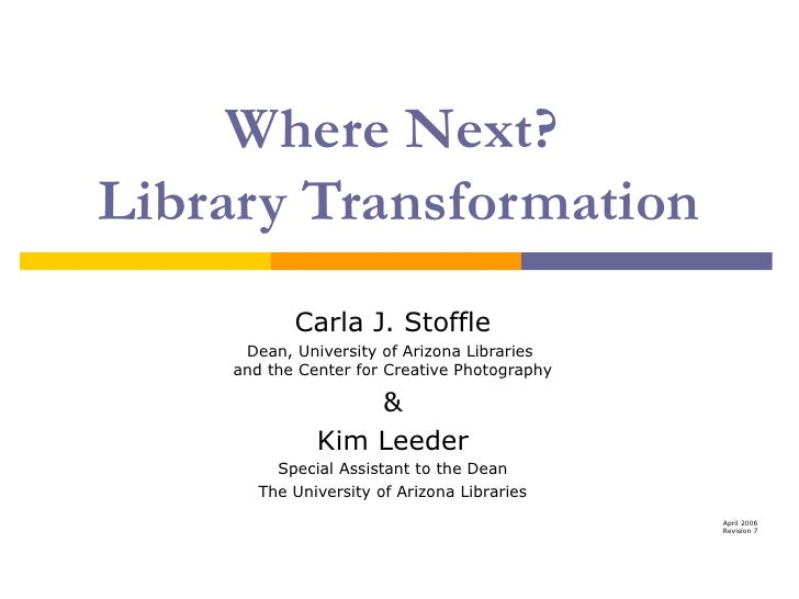 Where Next?  Library Transformation Carla J. Stoffle Dean, University of Arizona Libraries  and the Center for Creative Ph...