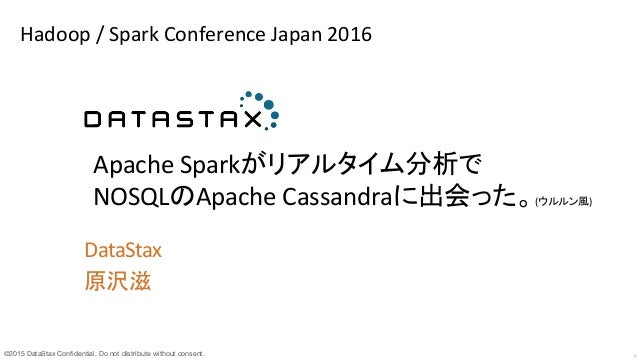 ©2015 DataStax Confidential. Do not distribute without consent.  1 DataStax	    原沢滋	    	    	   	    Apache	   Sparkがリアルタイ...