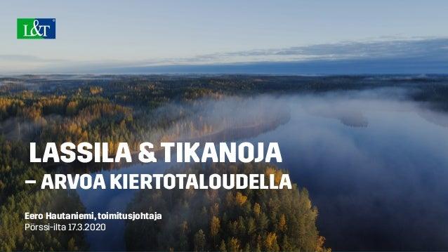 LASSILA &TIKANOJA – ARVOA KIERTOTALOUDELLA Eero Hautaniemi,toimitusjohtaja Pörssi-ilta 17.3.2020