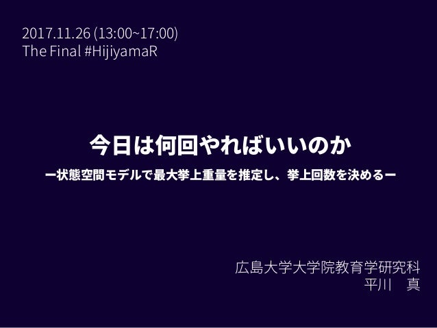 今日は何回やればいいのか ー状態空間モデルで最大挙上重量を推定し、挙上回数を決めるー 2017.11.26 (13:00~17:00) The Final #HijiyamaR 広島大学大学院教育学研究科 平川 真