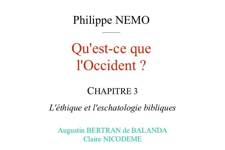 Philippe NEMO ______ Qu'est-ce que l'Occident ? C HAPITRE 3 L'éthique et l'eschatologie bibliques Augustin BERTRAN de BALA...