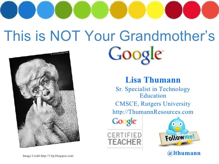 This is NOT Your Grandmother's Lisa Thumann Sr. Specialist in Technology Education CMSCE, Rutgers University http://Thuman...