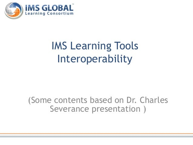 (Some contents based on Dr. Charles Severance presentation ) IMS Learning Tools Interoperability