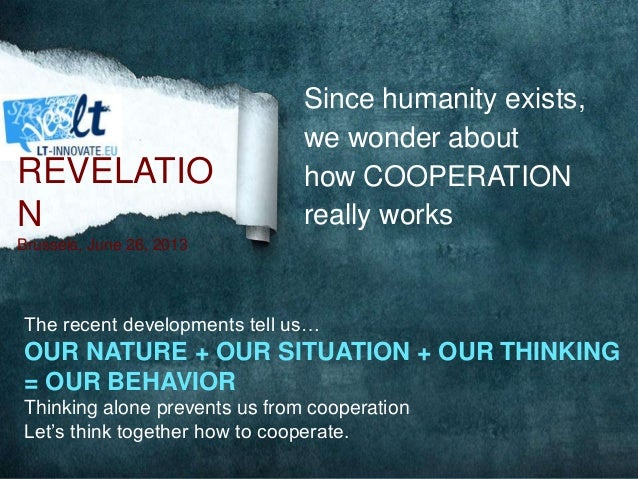 Since humanity exists, we wonder about how COOPERATION really works The recent developments tell us… OUR NATURE + OUR SITU...