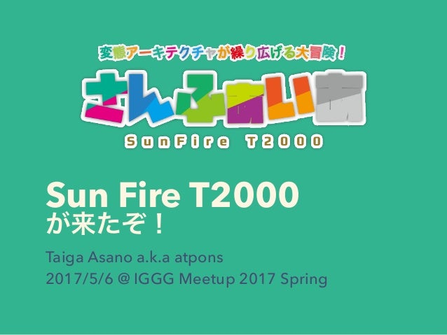 Sun Fire T2000 Taiga Asano a.k.a atpons 2017/5/6 @ IGGG Meetup 2017 Spring