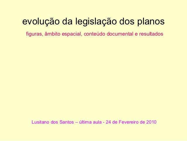 evolução da legislação dos planosfiguras, âmbito espacial, conteúdo documental e resultados  Lusitano dos Santos – última ...