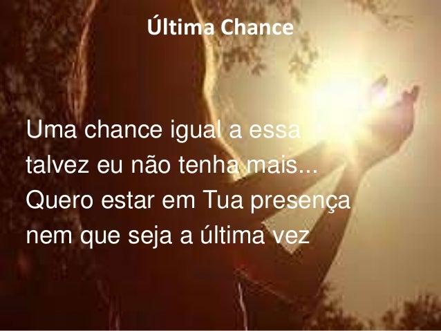 Última Chance  Uma chance igual a essa  talvez eu não tenha mais...  Quero estar em Tua presença  nem que seja a última ve...