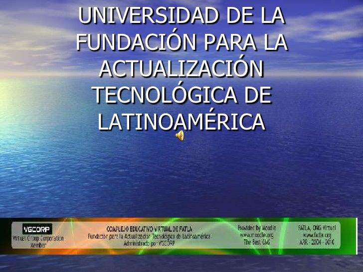 UNIVERSIDAD DE LA FUNDACIÓN PARA LA ACTUALIZACIÓN TECNOLÓGICA DE LATINOAMÉRICA<br />