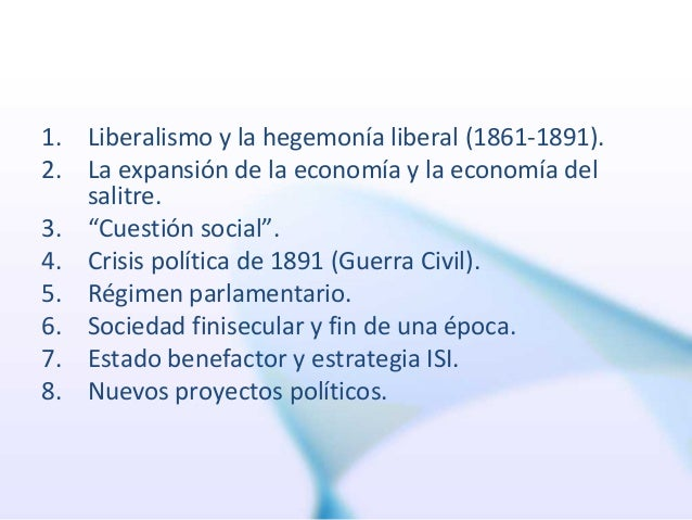 """1. Liberalismo y la hegemonía liberal (1861-1891). 2. La expansión de la economía y la economía del salitre. 3. """"Cuestión ..."""