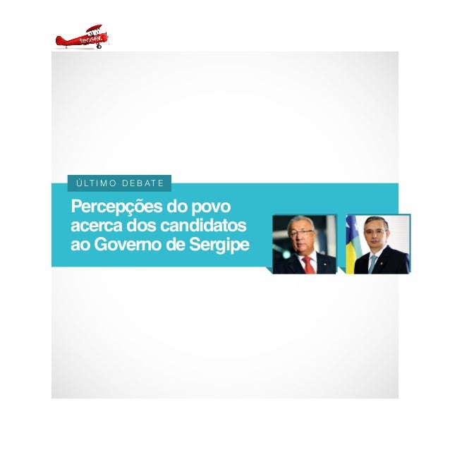 Percepções do povo  acerca dos candidatos  ao Governo de Sergipe  Ú LT I M O D E B AT E