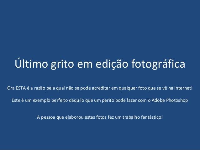Último grito em edição fotográficaOra ESTA é a razão pela qual não se pode acreditar em qualquer foto que se vê na Interne...