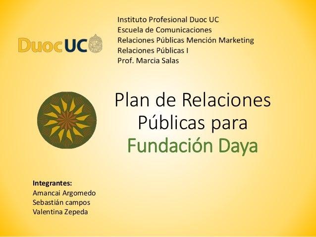 Plan de Relaciones Públicas para Fundación Daya Integrantes: Amancai Argomedo Sebastián campos Valentina Zepeda