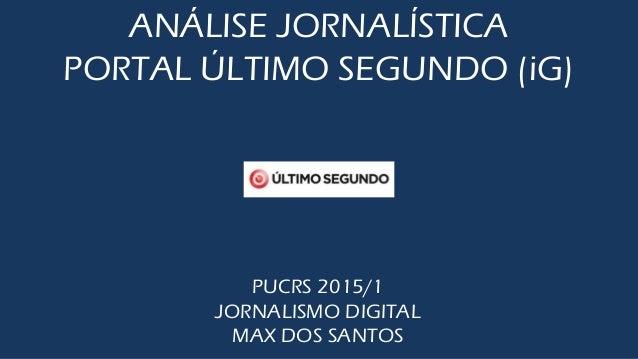 ANÁLISE JORNALÍSTICA PORTAL ÚLTIMO SEGUNDO (iG) PUCRS 2015/1 JORNALISMO DIGITAL MAX DOS SANTOS