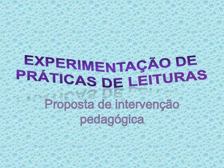 Experimentação de práticas de leituras<br />Proposta de intervenção pedagógica<br />