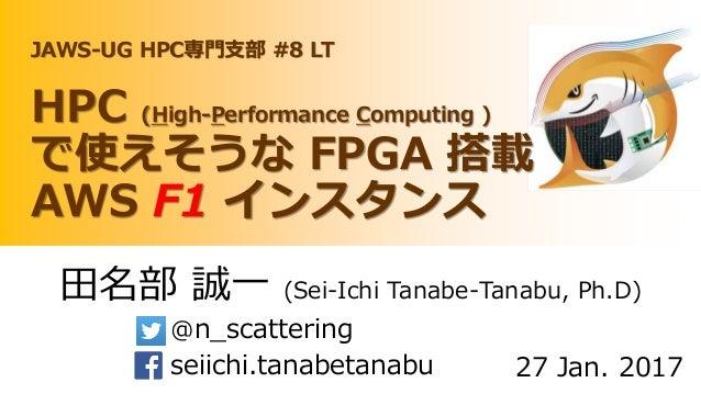 田名部 誠一 (Sei-Ichi Tanabe-Tanabu, Ph.D) @n_scattering seiichi.tanabetanabu 27 Jan. 2017 JAWS-UG HPC専門支部 #8 LT HPC (High-Perf...