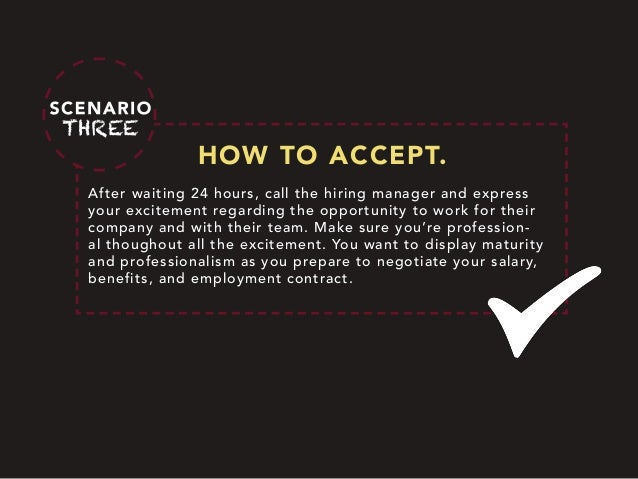 HOW TO ACCEPT. After waiting 24 hours, call the hiring manager and express your excitement regarding the opportunity to wo...