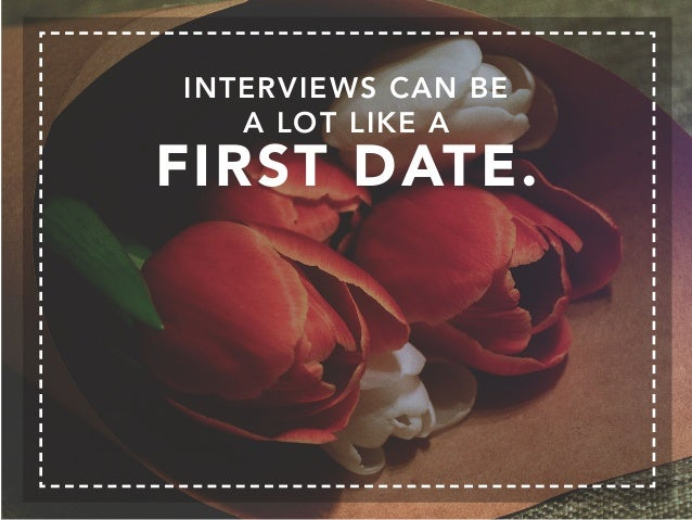 INTERVIEWS CAN BE A LOT LIKE A FIRST DATE.