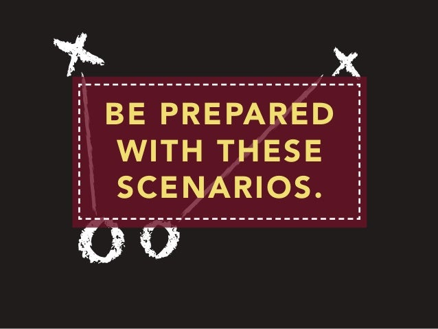 BE PREPARED WITH THESE SCENARIOS.
