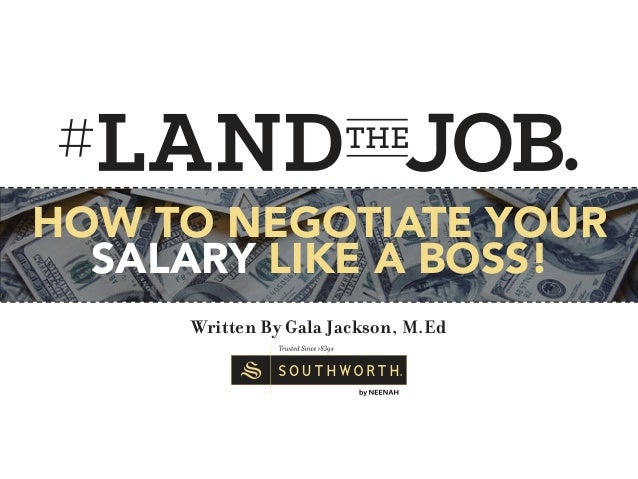 Written By Gala Jackson, M.Ed HOW TO NEGOTIATE YOUR SALARY LIKE A BOSS!