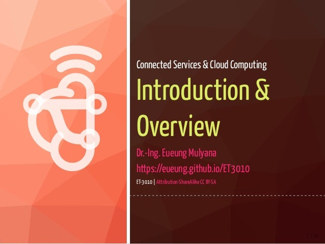   1 / 40 Connected Services & Cloud Computing Introduction & Overview Dr.-Ing. Eueung Mulyana https://eueung.github.io/E...