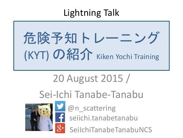 危険予知トレーニング (KYT) の紹介 Kiken Yochi Training 20 August 2015 / Sei-Ichi Tanabe-Tanabu @n_scattering seiichi.tanabetanabu SeiIc...