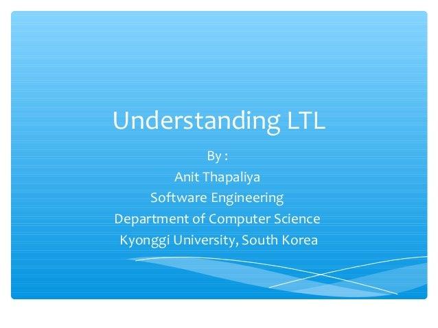 Understanding LTL By : Anit Thapaliya Software Engineering Department of Computer Science Kyonggi University, South Korea