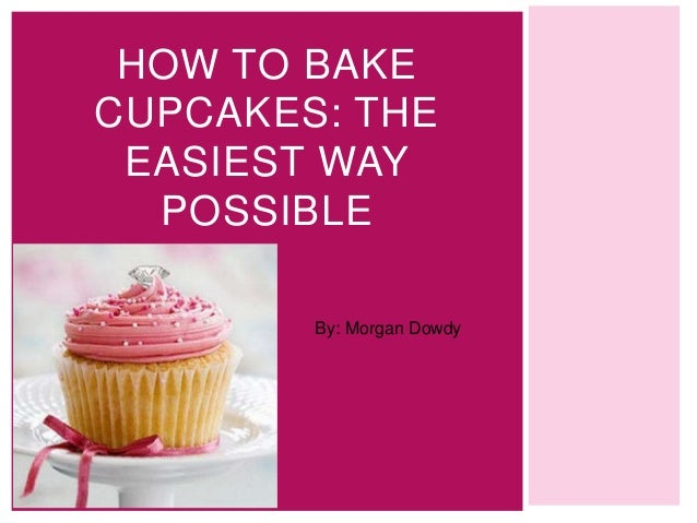HOW TO BAKECUPCAKES: THE EASIEST WAY  POSSIBLE        By: Morgan Dowdy