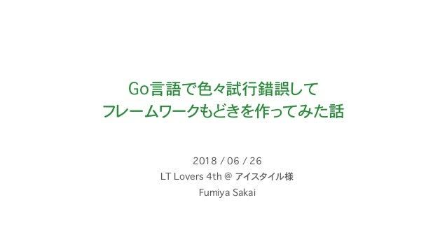Go言語で色々試行錯誤して フレームワークもどきを作ってみた話 LT Lovers 4th @ アイスタイル様 2018 / 06 / 26 Fumiya Sakai